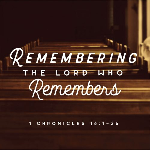 remembering the lord who remembers: 1 chronicles 16:1-36
