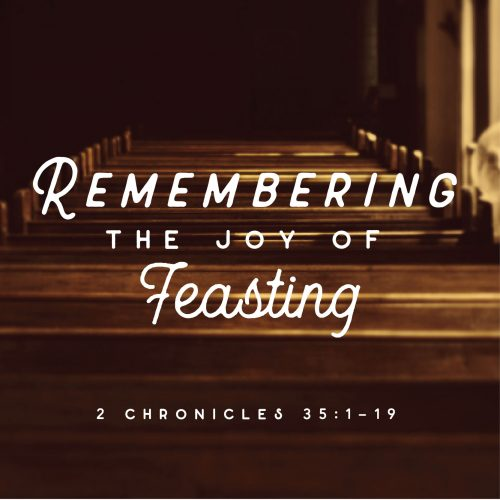 Remembering the joy of feasting: 2 Chronicles 35:1-19